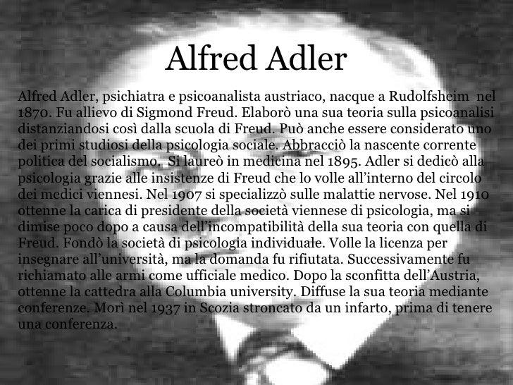 Alfred Adler Alfred Adler, psichiatra e psicoanalista austriaco, nacque a Rudolfsheim  nel 1870. Fu allievo di Sigmond Fre...