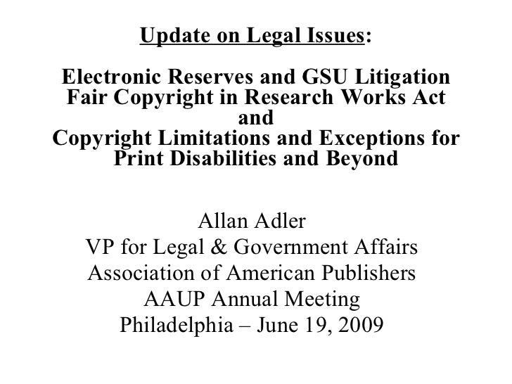 Update on Legal Issues : Electronic Reserves and GSU Litigation Fair Copyright in Research Works Act  and  Copyright Limit...