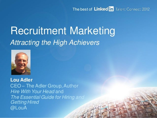 Recruitment Marketing Attracting the High Achievers Lou Adler CEO – The Adler Group,Author Hire With Your Head and The Ess...