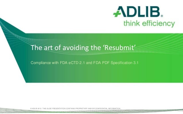 The art of avoiding the 'Resubmit'Compliance with FDA eCTD 2.1 and FDA PDF Specification 3.1© ADLIB 2012. THIS SLIDE PRESE...