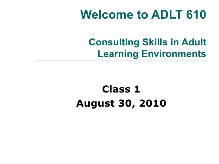 Welcome to ADLT 610 Consulting Skills in Adult Learning Environments Class 1 August 30, 2010