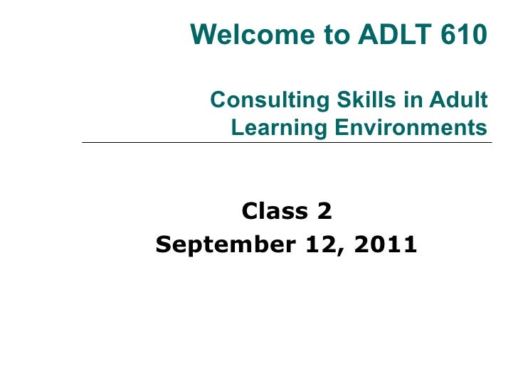Welcome to ADLT 610 Consulting Skills in Adult Learning Environments Class 2 September 12, 2011