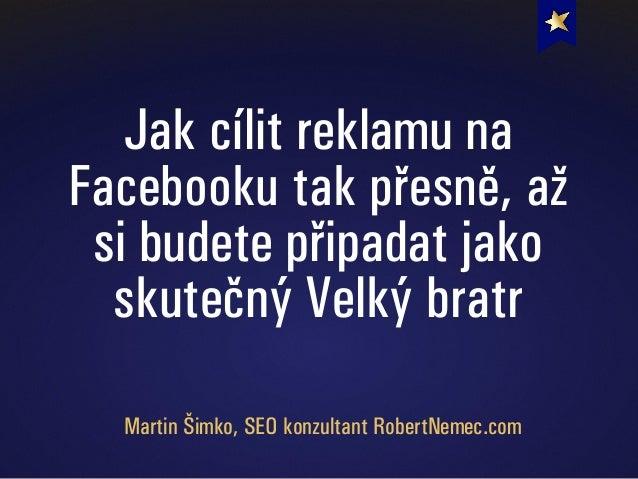 Jak cílit reklamu na Facebooku tak přesně, až si budete připadat jako skutečný Velký bratr Martin Šimko, SEO konzultant Ro...