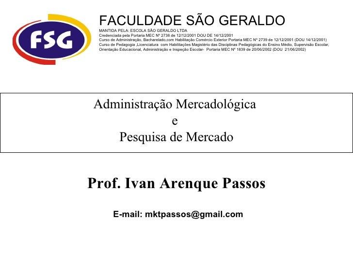Administração Mercadológica  e  Pesquisa de Mercado Prof. Ivan Arenque Passos E-mail: mktpassos@gmail.com FACULDADE SÃO GE...