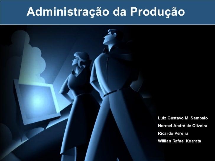 Administração da Produção Luiz Gustavo M. Sampaio Normel André de Oliveira Ricardo Pereira Willian Rafael Koarata