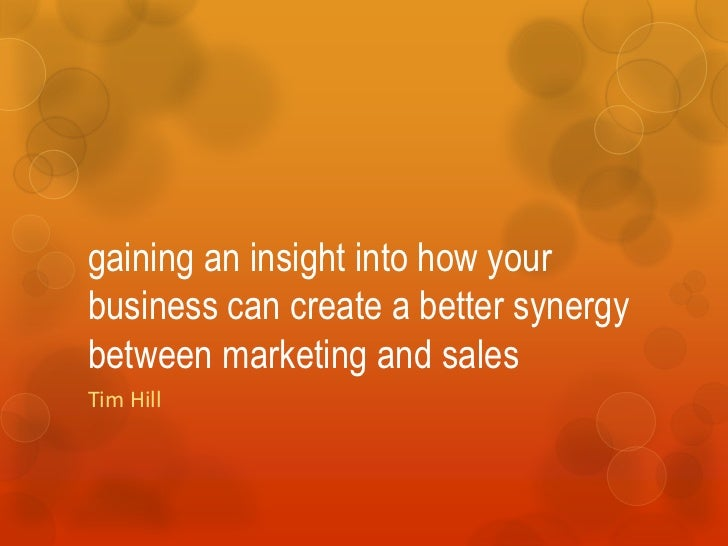gaining an insight into how yourbusiness can create a better synergybetween marketing and salesTim Hill