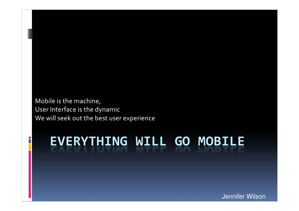 Mobile is the machine, User Interface is the dynamic We will seek out the best user experience        EVERYTHING WILL GO M...