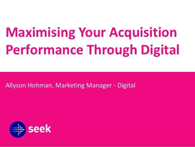 Maximising Your AcquisitionPerformance Through DigitalAllyson Hohman, Marketing Manager - Digital