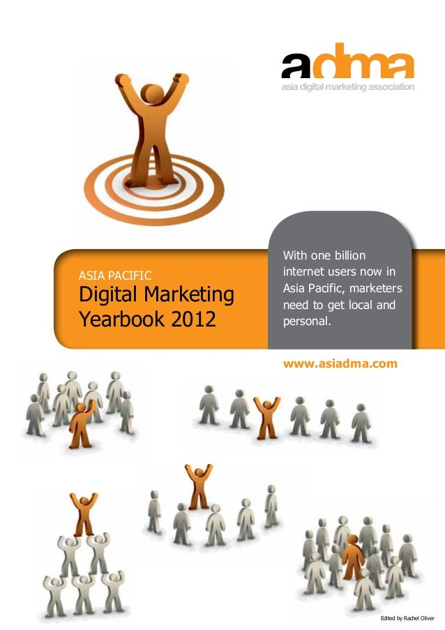 """Edited by Rachel OliverASIA PACIFICDigital MarketingYearbook 2012With one billioninternet users now inAsia Pacific, marke..."