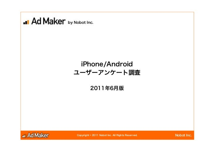 by Nobot Inc.   iPhone/Android  ユーザーアンケート調査              2011年6月版    Copyright © 2011 Nobot Inc. All Rights Reserved.   No...