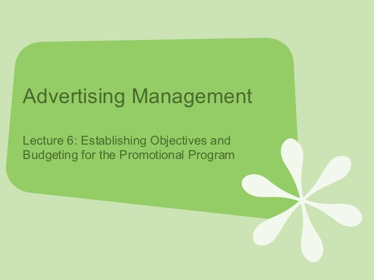 Advertising Management Lecture 6: Establishing Objectives and Budgeting for the Promotional Program