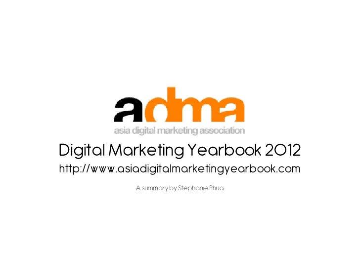 Digital Marketing Yearbook 2012http://www.asiadigitalmarketingyearbook.com             A summary by Stephanie Phua