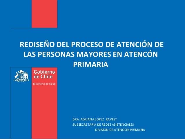 REDISEÑO DEL PROCESO DE ATENCIÓN DE LAS PERSONAS MAYORES EN ATENCÓN PRIMARIA Ministerio de Salud  DRA. ADRIANA LOPEZ RAVES...