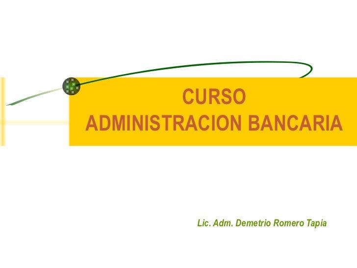 CURSO ADMINISTRACION BANCARIA Lic. Adm. Demetrio Romero Tapia