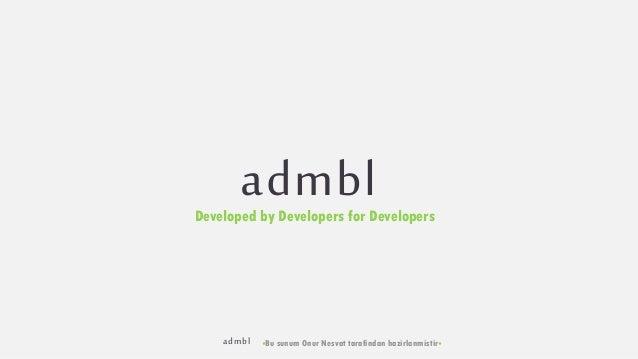 admbl •Bu sunum Onur Nesvat tarafindan hazirlanmistir• admblDeveloped by Developers for Developers
