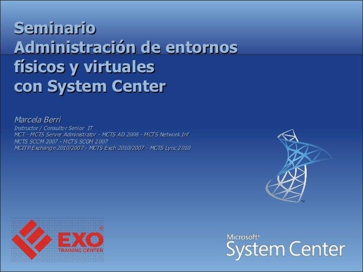 Seminario Administración de entornos físicos y virtuales con System Center Marcela Berri  Instructor / Consultor Senior  I...