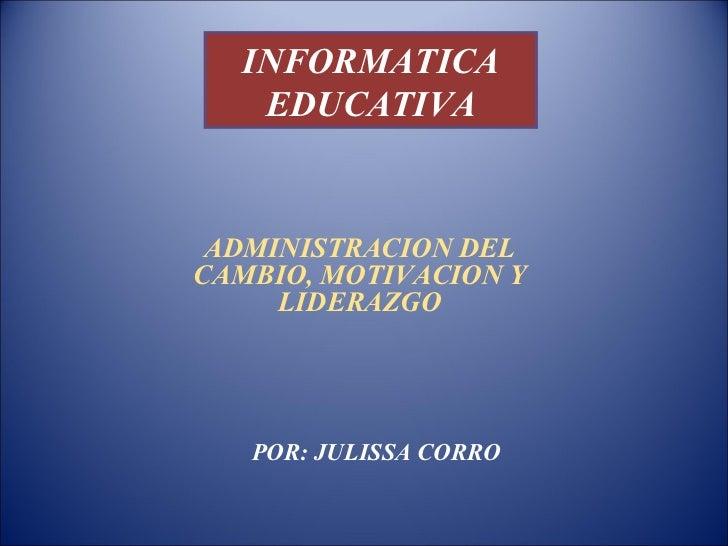 INFORMATICA   EDUCATIVA ADMINISTRACION DELCAMBIO, MOTIVACION Y     LIDERAZGO   POR: JULISSA CORRO