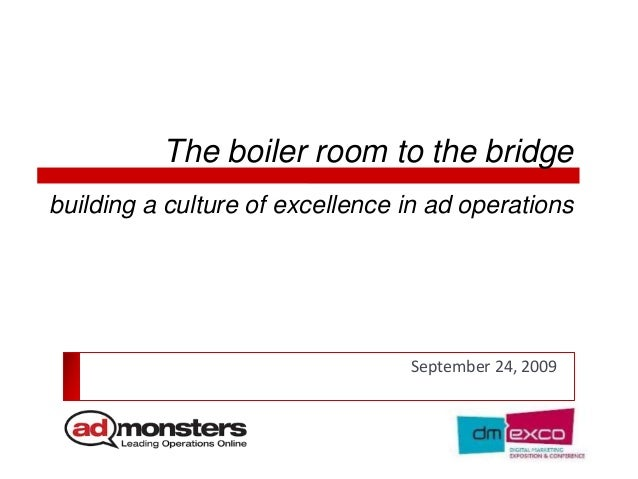 The boiler room to the bridge September 24, 2009 building a culture of excellence in ad operations