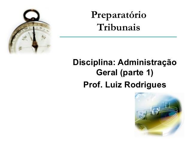 Preparatório Tribunais Disciplina: Administração Geral (parte 1) Prof. Luiz Rodrigues