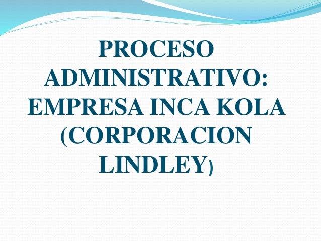 PROCESO ADMINISTRATIVO: EMPRESA INCA KOLA (CORPORACION LINDLEY)