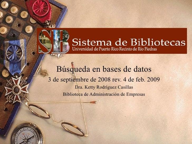 Búsqueda en bases de datos 3 de septiembre de 2008 rev. 4 de feb. 2009 Dra. Ketty Rodríguez Casillas Biblioteca de Adminis...