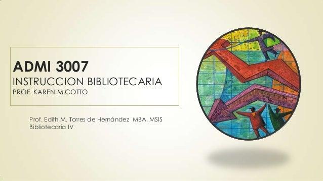 ADMI 3007  INSTRUCCION BIBLIOTECARIA PROF. KAREN M.COTTO  Prof. Edith M. Torres de Hernández MBA, MSIS Bibliotecaria IV