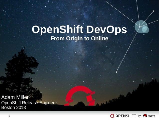 1 byOpenShift DevOpsFrom Origin to OnlineAdam MillerOpenShift Release EngineerBoston 2013