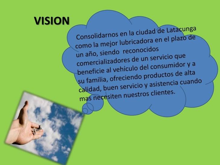 VISION<br />Consolidarnos en la ciudad de Latacunga como la mejor lubricadora en el plazo de un año, siendo  reconocidos  ...