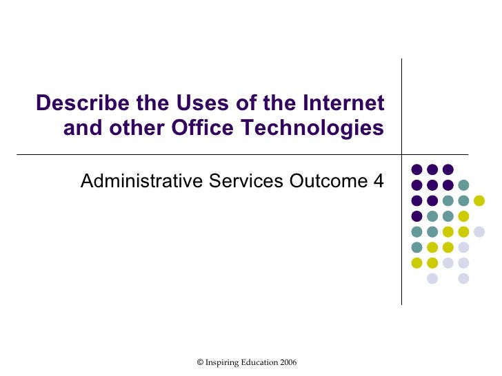 Describe the Uses of the Internet and other Office Technologies Administrative Services Outcome 4 ©  Inspiring Education 2...