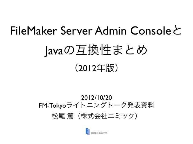 FileMaker Server Admin Consoleと      Javaの互換性まとめ          (2012年版)               2012/10/20     FM-Tokyoライトニングトーク発表資料     ...