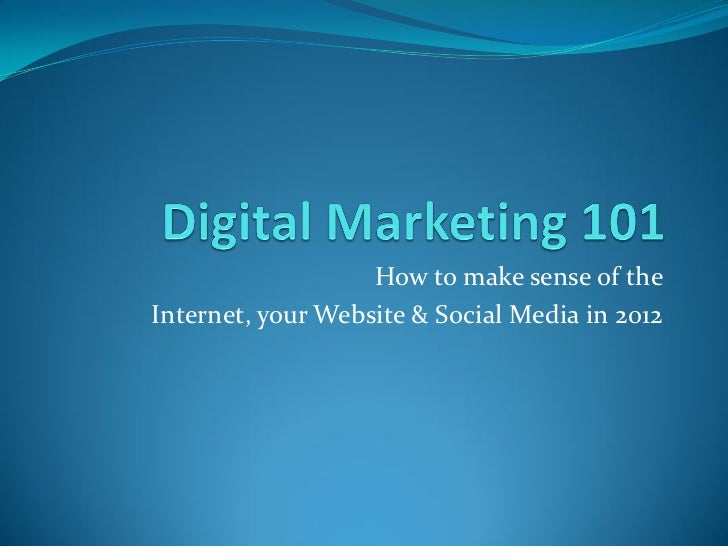 How to make sense of theInternet, your Website & Social Media in 2012