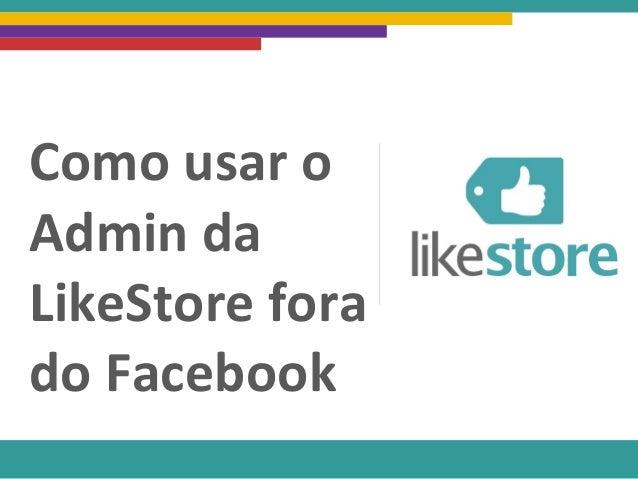 Como usar o Admin da LikeStore fora do Facebook