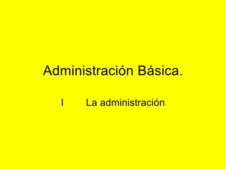 Administración Básica. I  La administración