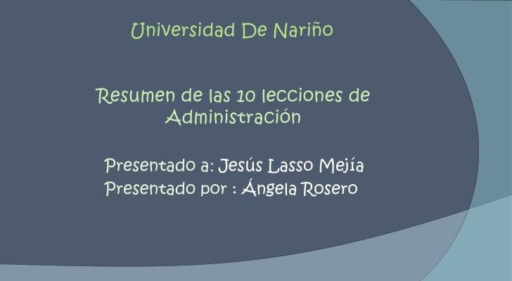 Universidad De Nariño<br />Resumen de las 10 lecciones de Administración<br />Presentado a: Jesús Lasso Mejía<br />Present...