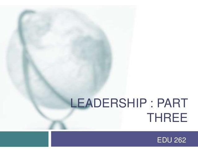 LEADERSHIP : PART          THREE            EDU 262