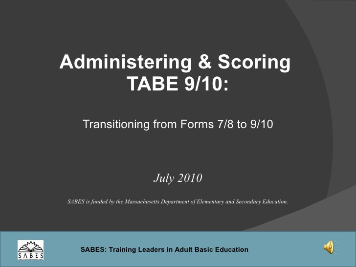 Administering & Scoring  TABE 9/10: Transitioning from Forms 7/8 to 9/10 July 2010 SABES is funded by the Massachusetts De...