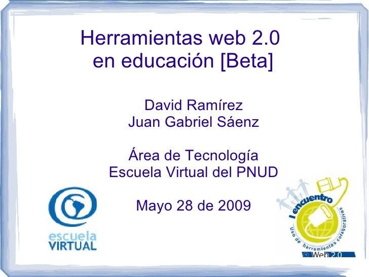 Herramientas web 2.0  en educación [Beta] David Ramírez Juan Gabriel Sáenz Área de Tecnología Escuela Virtual del PNUD May...
