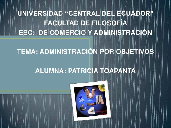 """UNIVERSIDAD """"CENTRAL DEL ECUADOR""""      FACULTAD DE FILOSOFÍAESC: DE COMERCIO Y ADMINISTRACIÓNTEMA: ADMINISTRACIÓN POR OBJE..."""