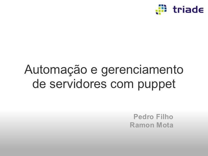 Automação e gerenciamento de servidores com puppet                 Pedro Filho                Ramon Mota