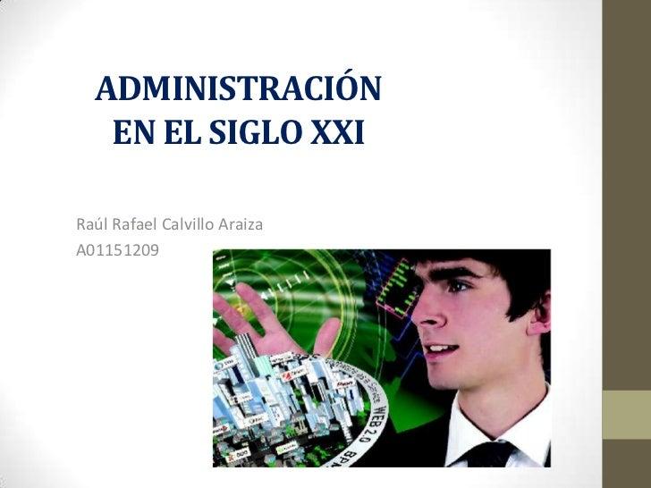 ADMINISTRACIÓN EN EL SIGLO XXI<br />Raúl Rafael Calvillo Araiza<br />A01151209<br />