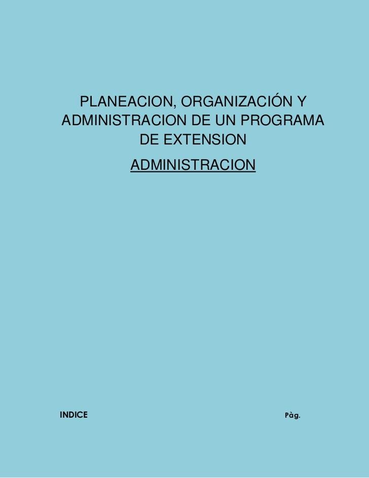 PLANEACION, ORGANIZACIÓN YADMINISTRACION DE UN PROGRAMA         DE EXTENSION         ADMINISTRACIONINDICE                 ...