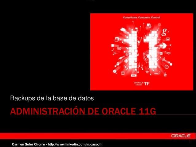 ADMINISTRACIÓN DE ORACLE 11G Backups de la base de datos 1 Carmen Soler Chorro - http://www.linkedin.com/in/casoch