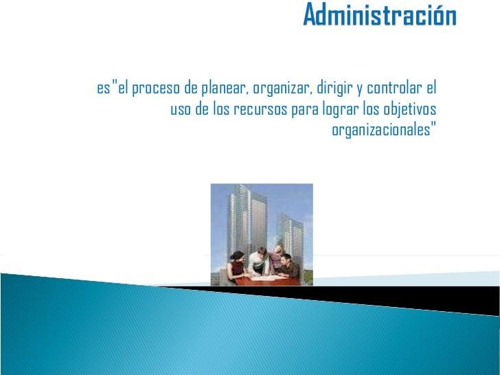 """es""""el proceso de planear, organizar, dirigir y controlar el uso de los recursos para lograr los objetivos organizaci..."""