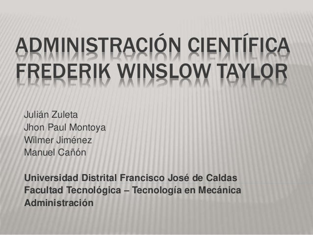 ADMINISTRACIÓN CIENTÍFICA  FREDERIK WINSLOW TAYLOR  Julián Zuleta  Jhon Paul Montoya  Wilmer Jiménez  Manuel Cañón  Univer...