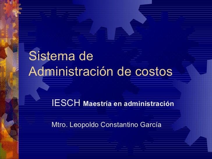 Sistema deAdministración de costos   IESCH Maestría en administración   Mtro. Leopoldo Constantino García