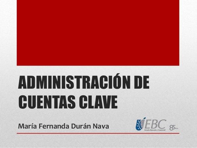 ADMINISTRACIÓN DE CUENTAS CLAVE María Fernanda Durán Nava