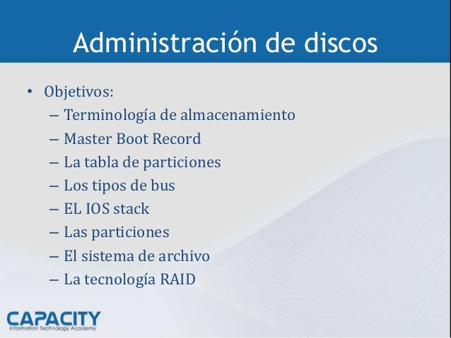 Administración de discos • Objetivos: – Terminología de almacenamiento – Master Boot Record – La tabla de particiones – Lo...