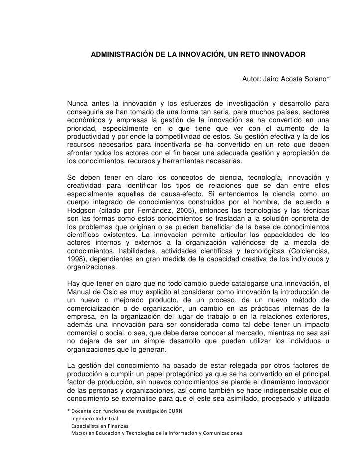 ADMINISTRACIÓN DE LA INNOVACIÓN, UN RETO INNOVADOR<br />Autor: Jairo Acosta Solano*<br />Nunca antes la innovación y los e...