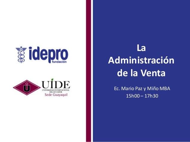 La Administración de la Venta Ec. Mario Paz y Miño MBA 15h00 – 17h30