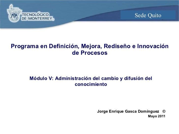 Programa en Definición, Mejora, Rediseño e Innovación de Procesos Jorge Enrique Gasca Domínguez  © Mayo 2011 Módulo V: Adm...